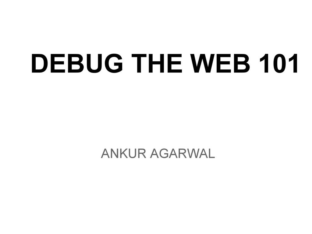 ANKUR AGARWAL DEBUG THE WEB 101