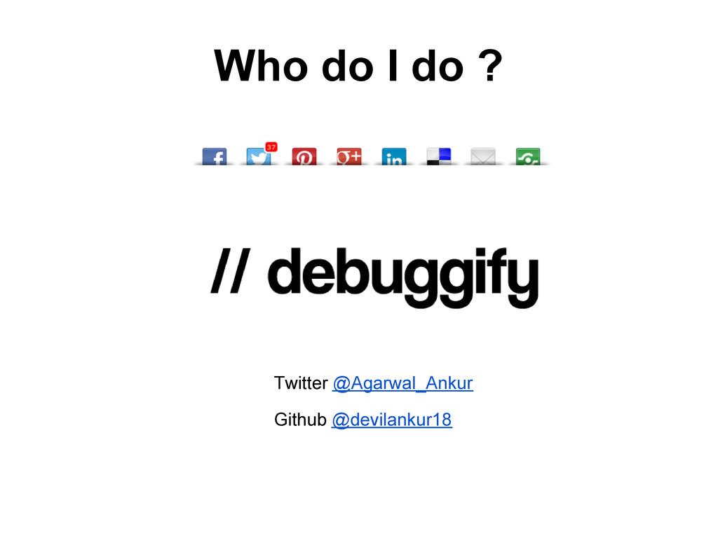 Who do I do ? Twitter @Agarwal_Ankur Github @de...