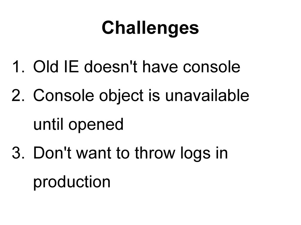 Challenges 1. Old IE doesn't have console 2. Co...