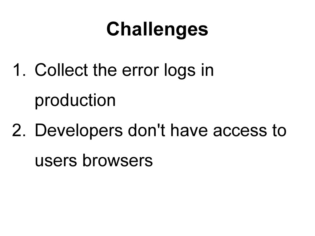 Challenges 1. Collect the error logs in product...