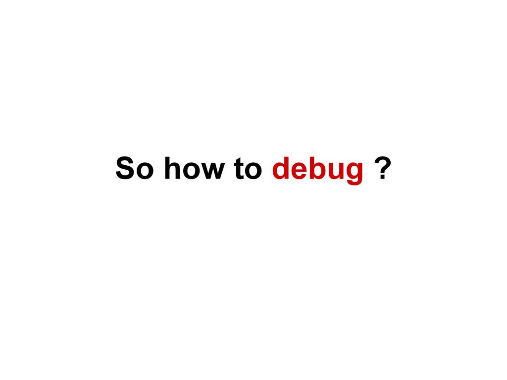 So how to debug ?