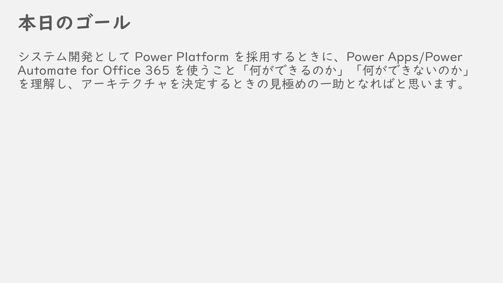 本日のゴール システム開発として Power Platform を採用するときに、Power ...