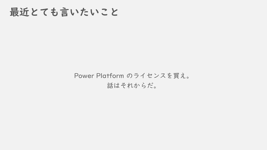 最近とても言いたいこと Power Platform のライセンスを買え。 話はそれからだ。