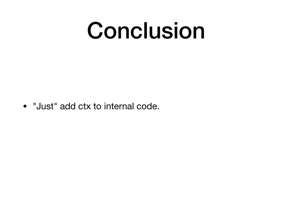 """Conclusion • """"Just"""" add ctx to internal code."""