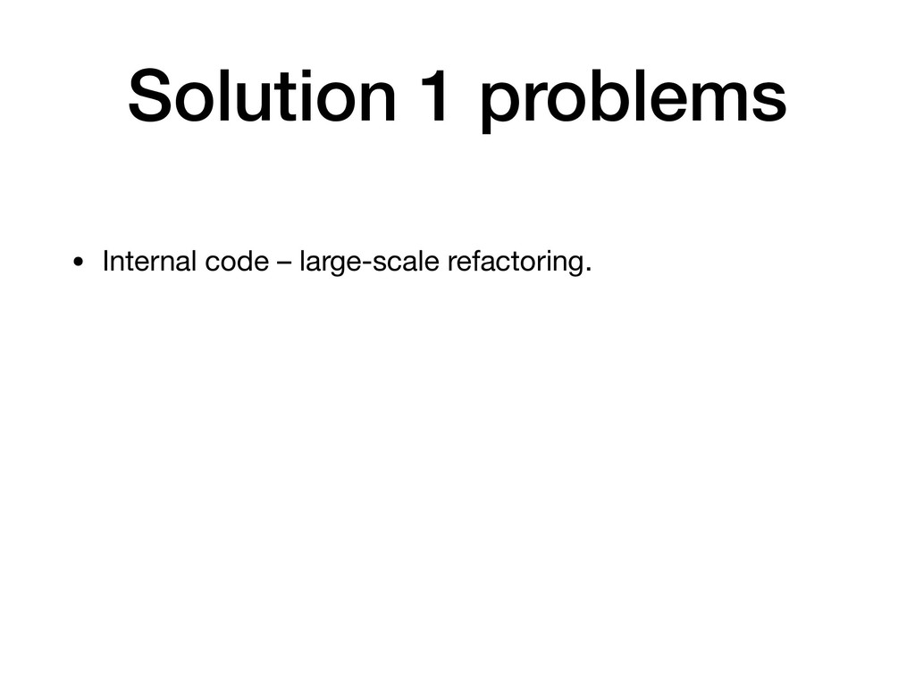 Solution 1 problems • Internal code – large-sca...