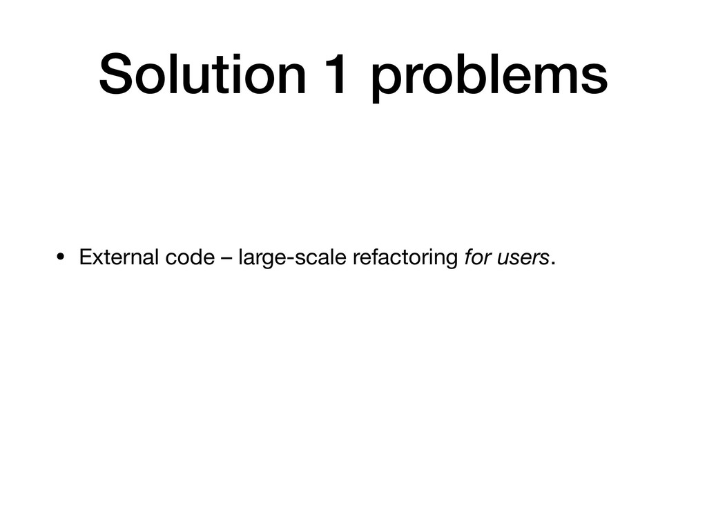 Solution 1 problems • External code – large-sca...