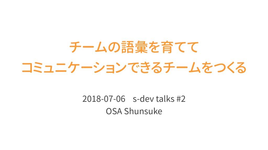 チームの語彙を育てて コミュニケーションできるチームをつくる 2018-07-06 s-dev...