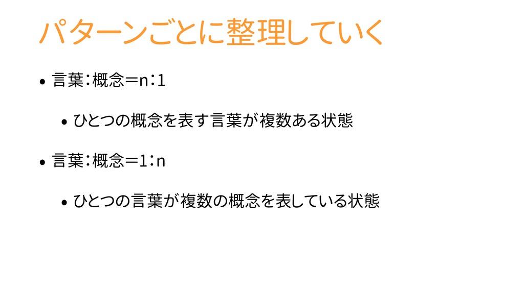 パターンごとに整理していく • 言葉:概念=n:1 • ひとつの概念を表す言葉が複数ある状態 ...