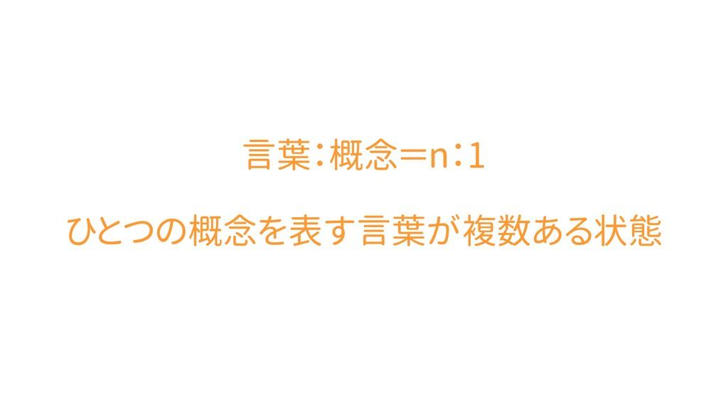 言葉:概念=n:1 ひとつの概念を表す言葉が複数ある状態