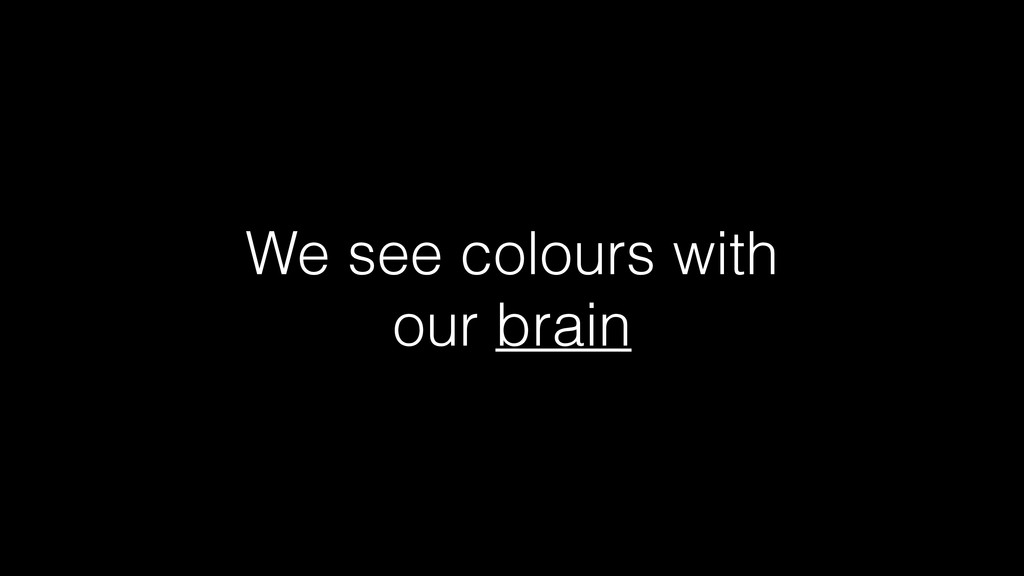 We see colours with our brain