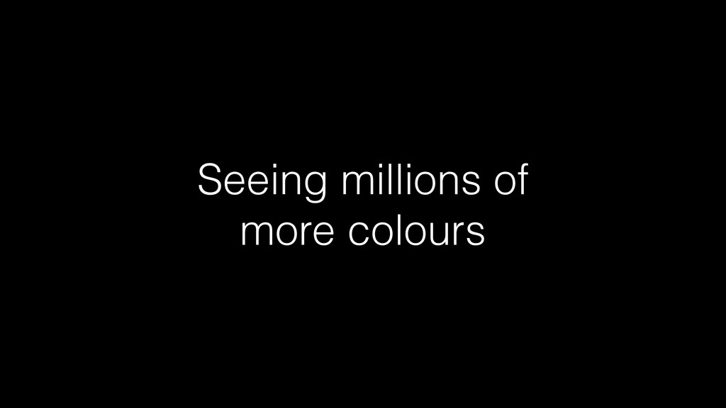 Seeing millions of more colours