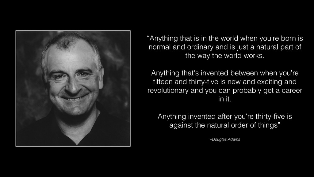 """""""Anything that is in the world when you're born..."""