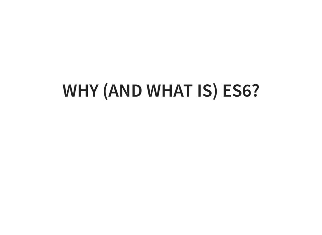 WHY (AND WHAT IS) ES6?