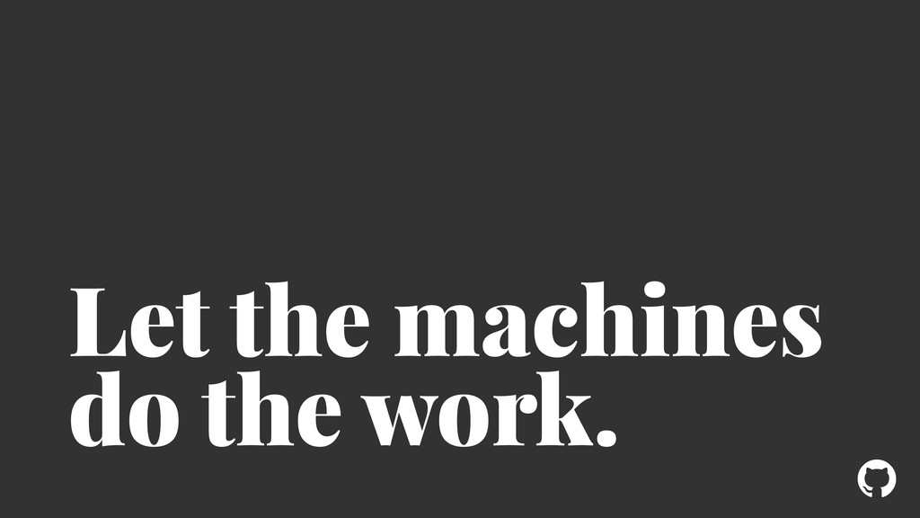 ! Let the machines do the work.