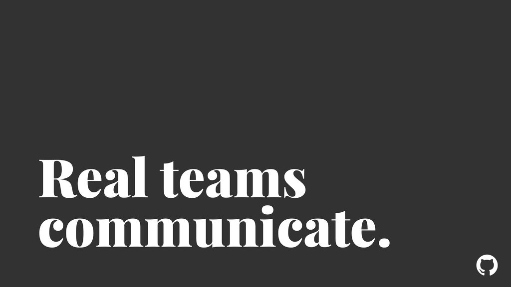 ! Real teams communicate.