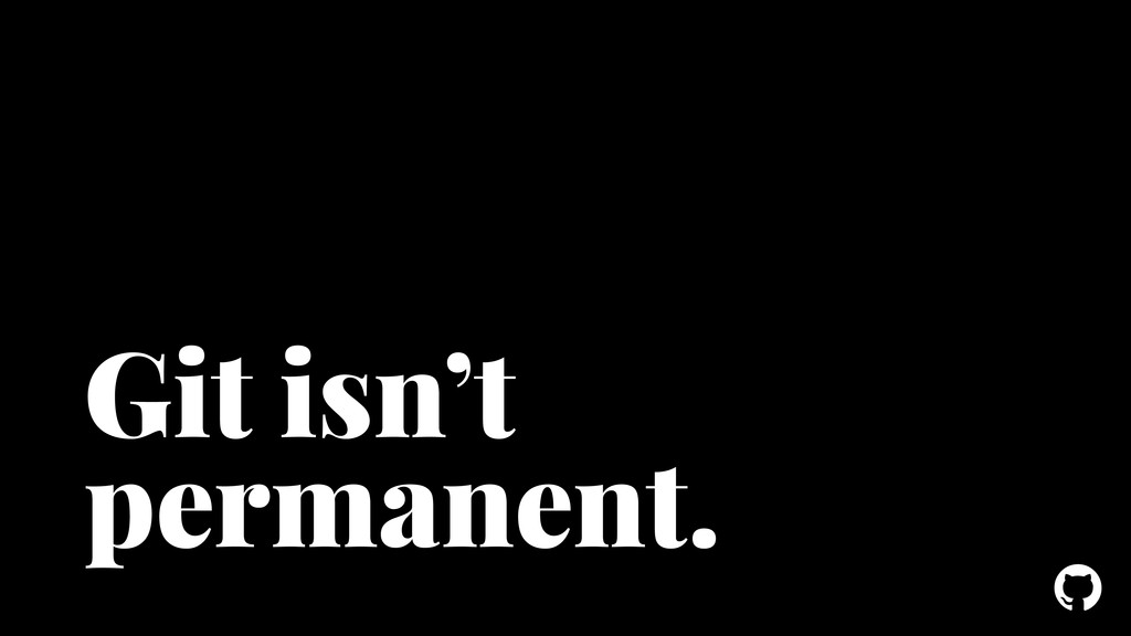 ! Git isn't permanent.