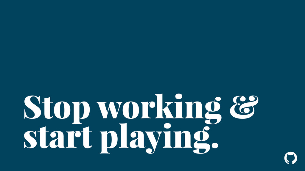 ! Stop working & start playing.