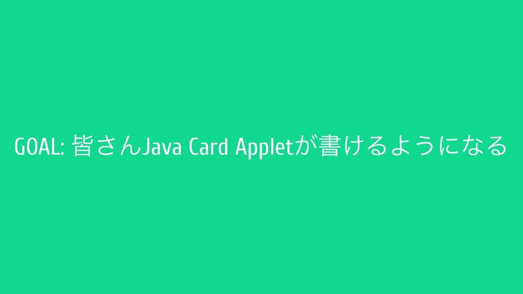GOAL: օ͞ΜJava Card Applet͕ॻ͚ΔΑ͏ʹͳΔ