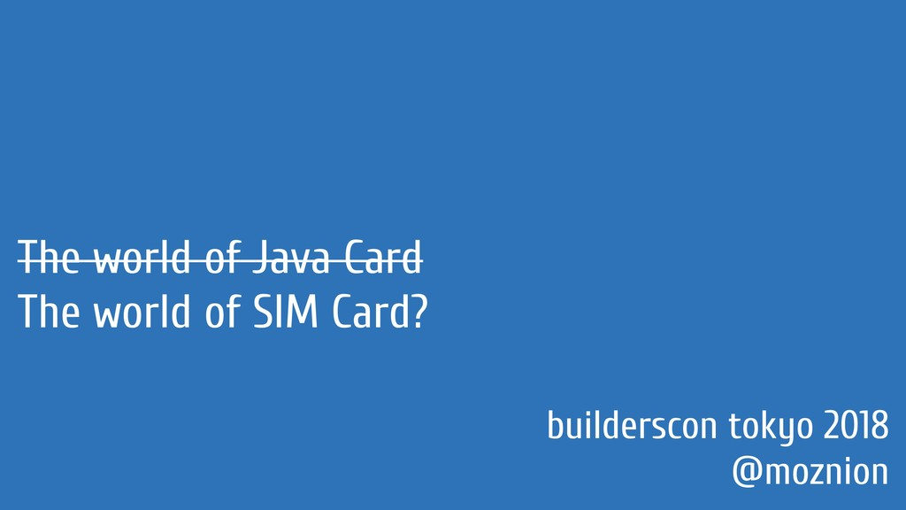 The world of Java Card The world of SIM Card? b...