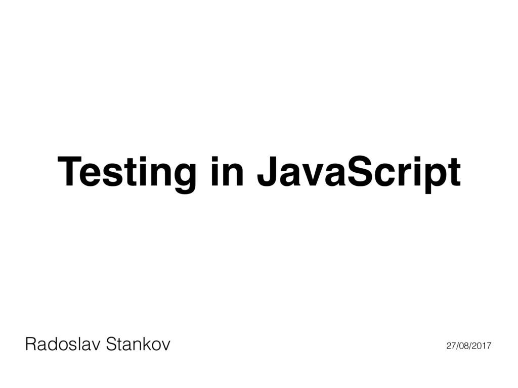 Testing in JavaScript Radoslav Stankov 27/08/20...