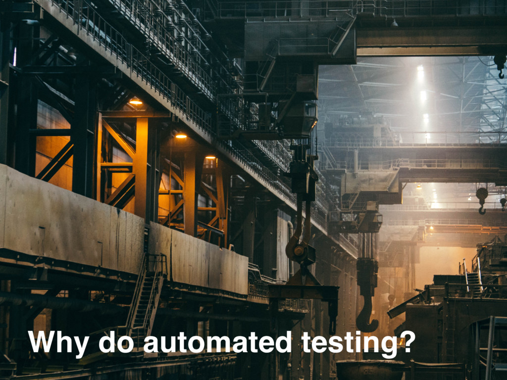 Why do automated testing?