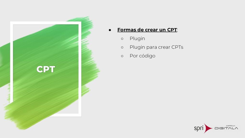 CPT ● Formas de crear un CPT: ○ Plugin ○ Plugin...
