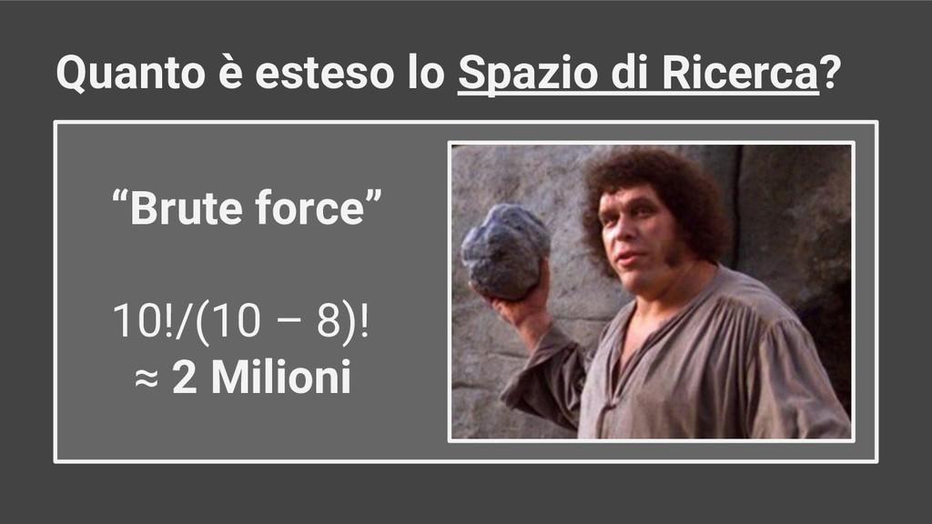 """Brute force"" 10!/(10 – 8)! ≈ 2 Milioni Quanto ..."