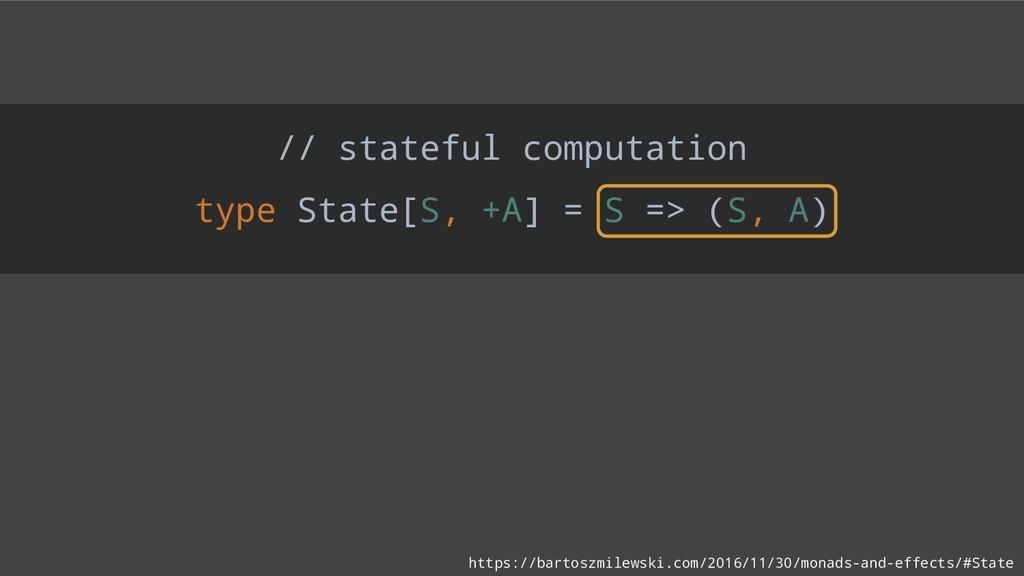 // stateful computation type State[S, +A] = S =...