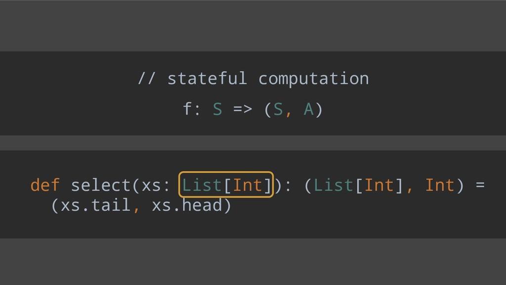 // stateful computation f: S => (S, A) def sele...