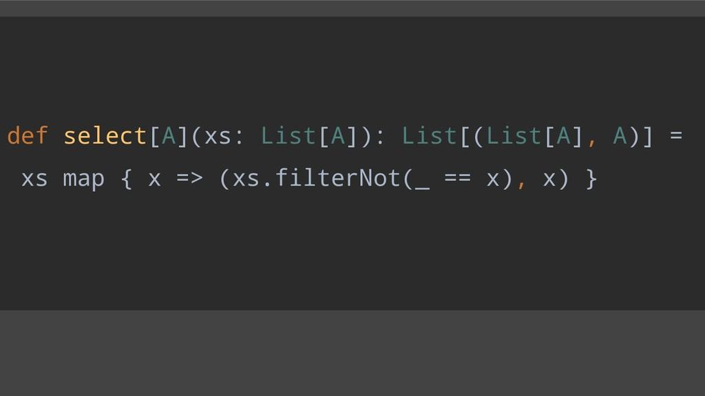 def select[A](xs: List[A]): List[(List[A], A)] ...