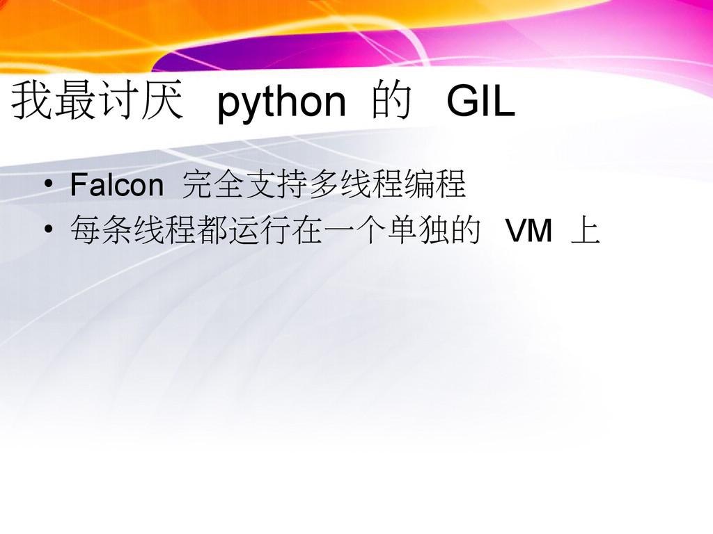 我最讨厌 python 的 GIL • Falcon 完全支持多线程编程 • 每条线程都运行在...