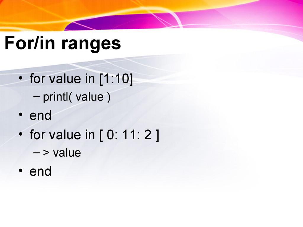 For/in ranges • for value in [1:10] – printl( v...