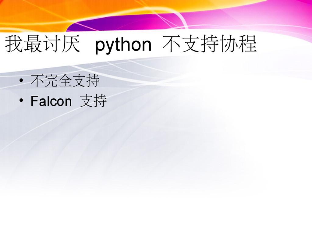 我最讨厌 python 不支持协程 • 不完全支持 • Falcon 支持