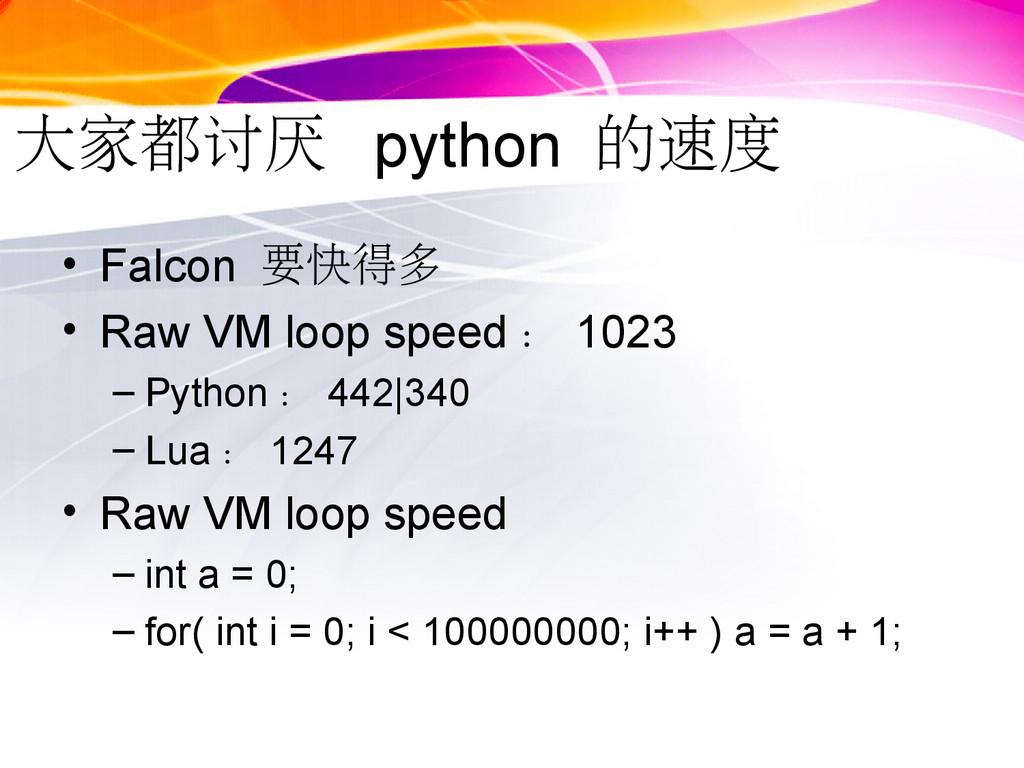 大家都讨厌 python 的速度 • Falcon 要快得多 • Raw VM loop sp...