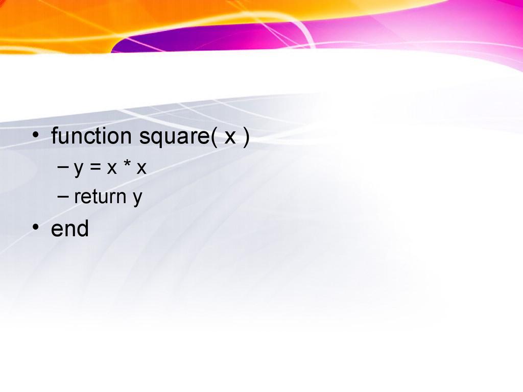 • function square( x ) – y = x * x – return y •...