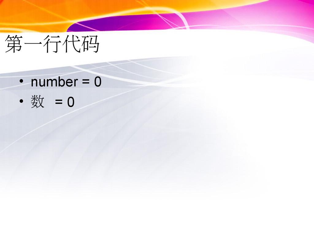 第一行代码 • number = 0 • 数 = 0
