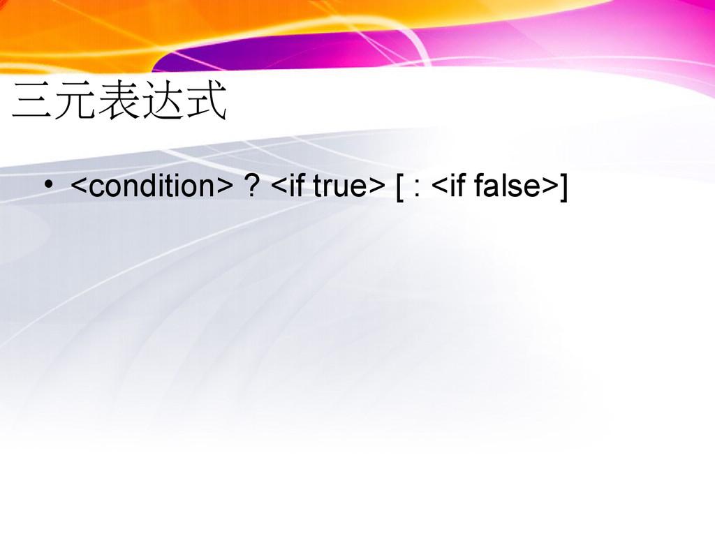 三元表达式 • <condition> ? <if true> [ : <if false>]