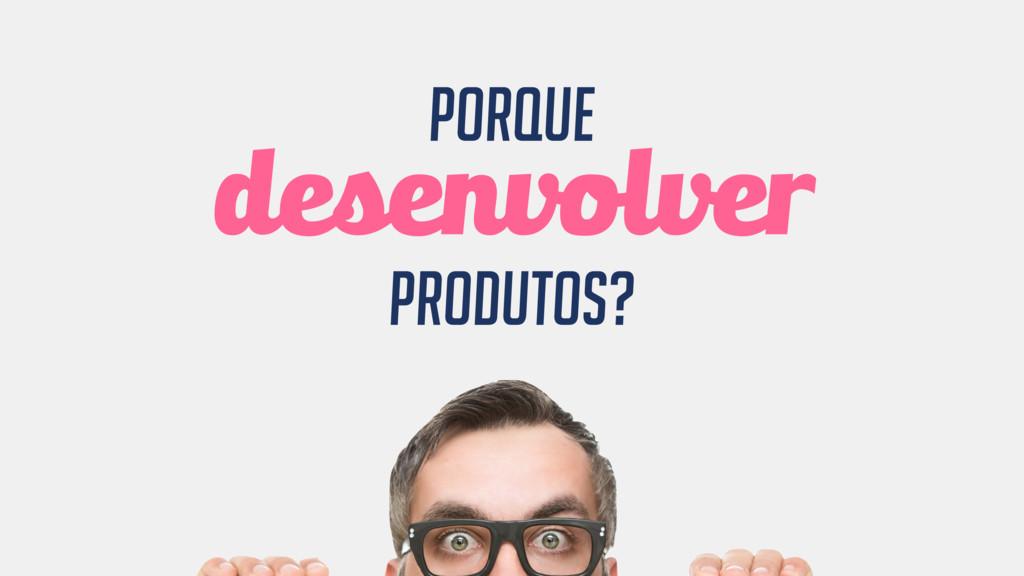 porque desenvolver produtos?