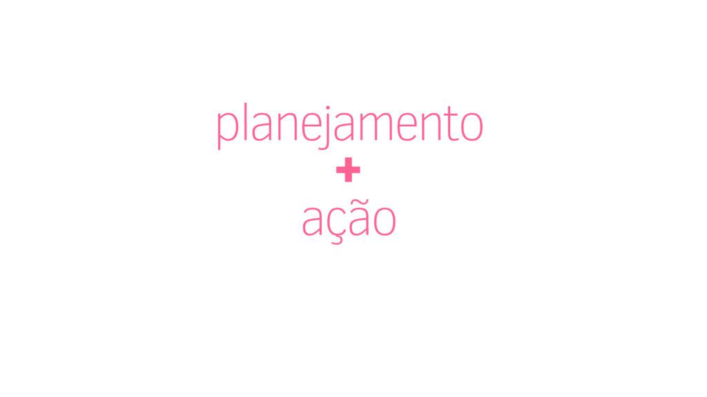 planejamento + ação