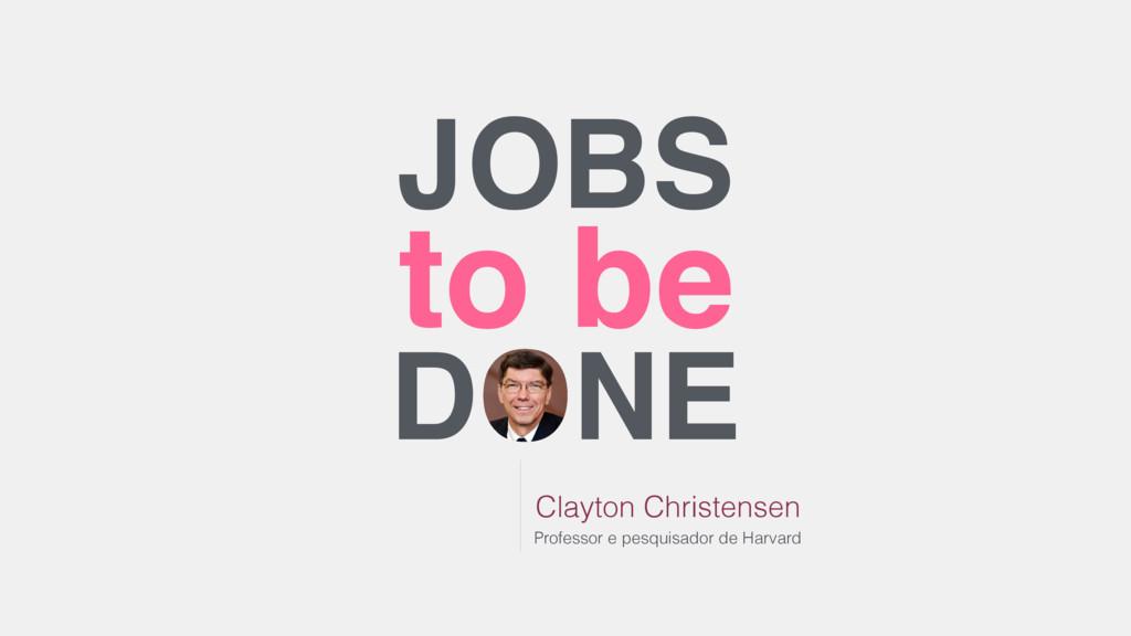 JOBS to be DONE Clayton Christensen Professor e...