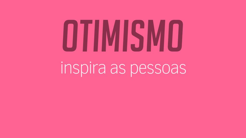 Otimismo inspira as pessoas