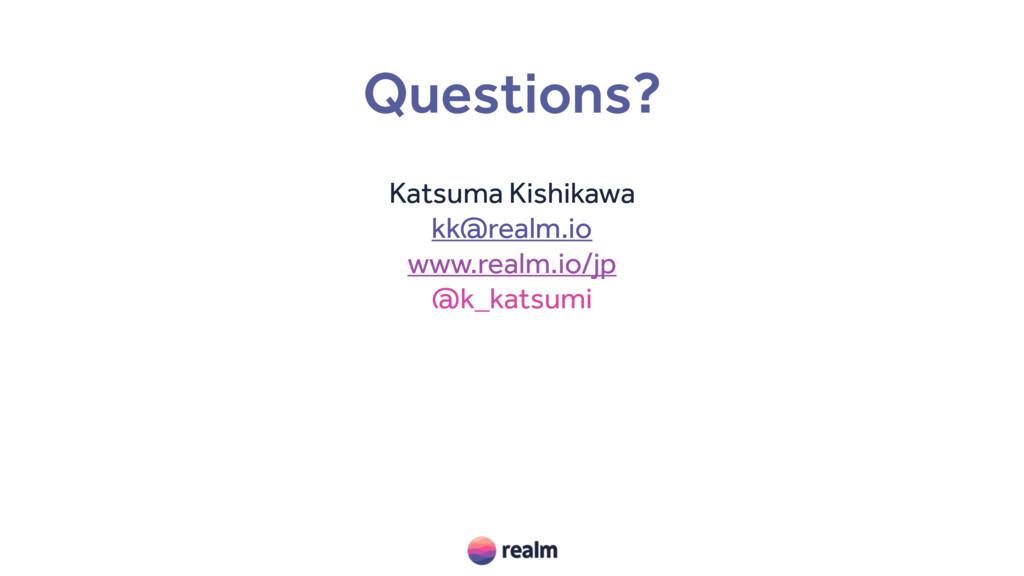 Questions? Katsuma Kishikawa kk@realm.io www.re...
