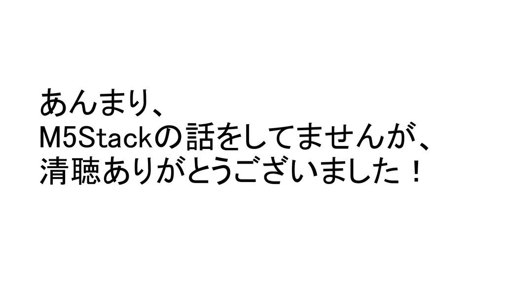 あんまり、 M5Stackの話をしてませんが、 清聴ありがとうございました!