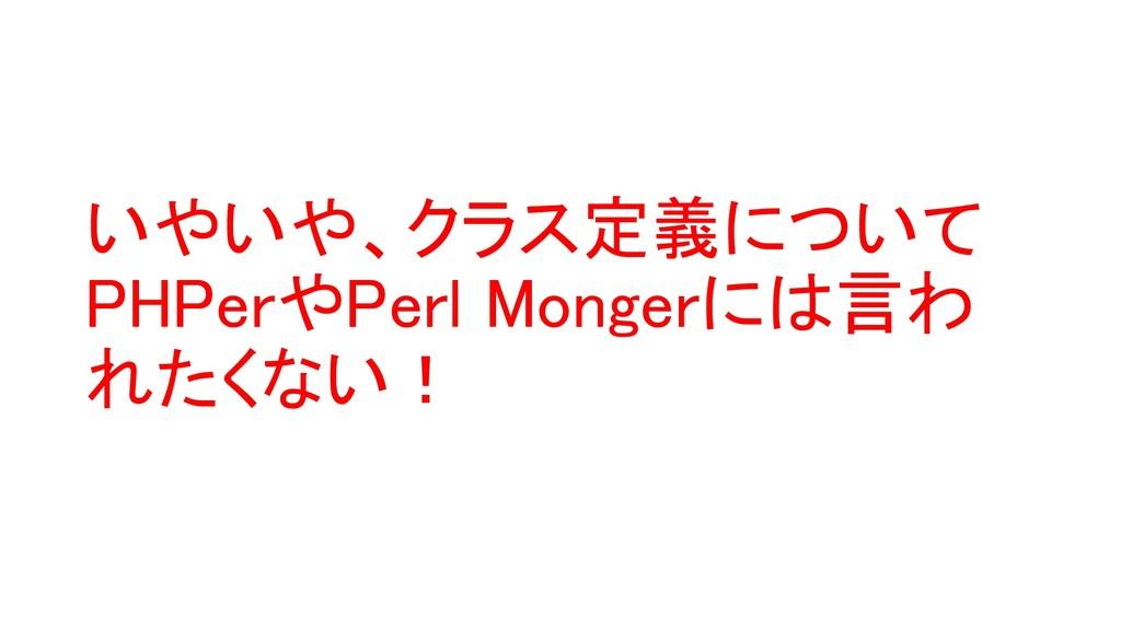 いやいや、クラス定義について PHPerやPerl Mongerには言わ れたくない!
