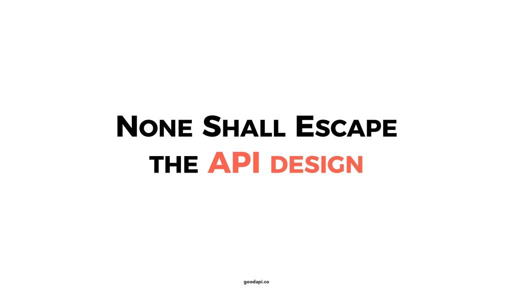 goodapi.co NONE SHALL ESCAPE THE API DESIGN
