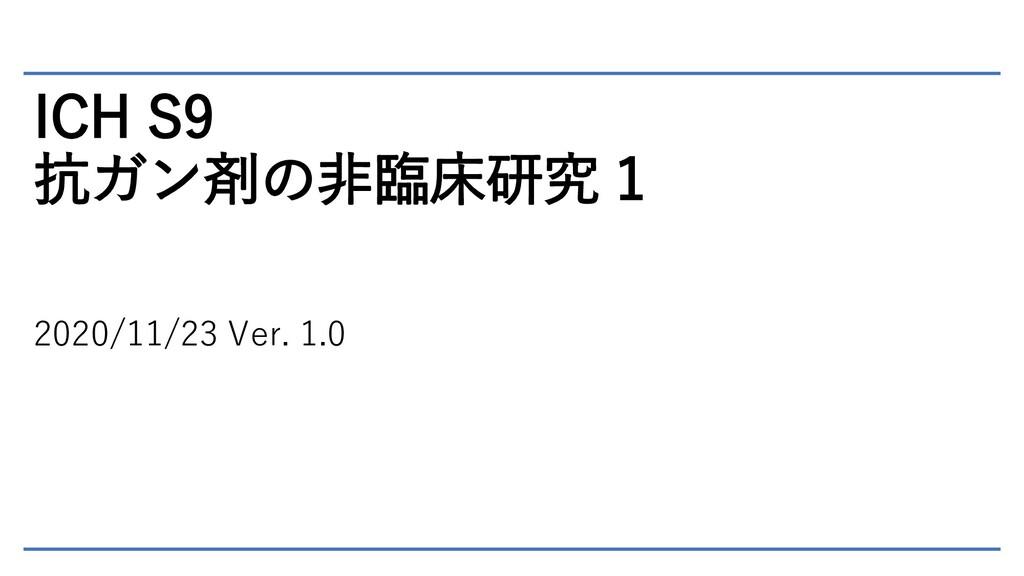 ICH S9 抗ガン剤の非臨床研究 1 2020/11/23 Ver. 1.0