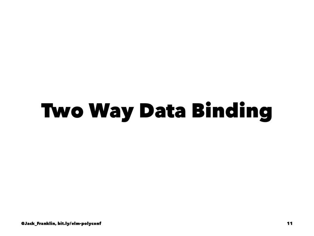 Two Way Data Binding @Jack_Franklin, bit.ly/elm...