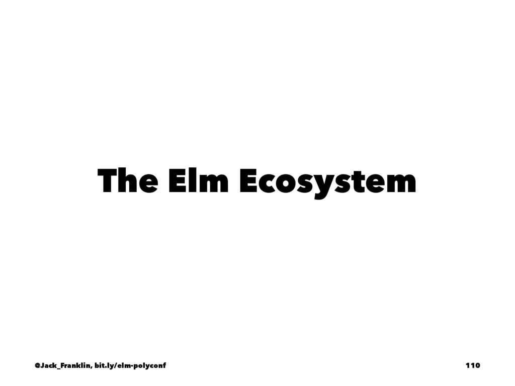 The Elm Ecosystem @Jack_Franklin, bit.ly/elm-po...