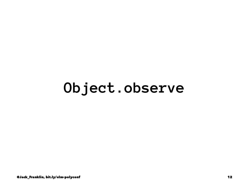 Object.observe @Jack_Franklin, bit.ly/elm-polyc...