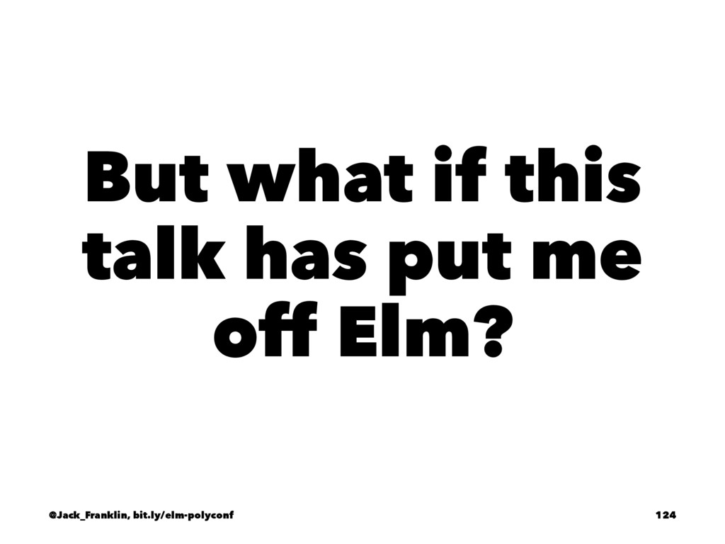 But what if this talk has put me off Elm? @Jack...
